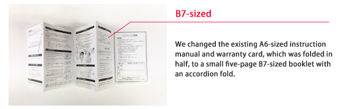 We changed the existing A6-sized instruction manual and warranty card, which was folded in half, to a small five-page B7-sized booklet with an accordion fold.